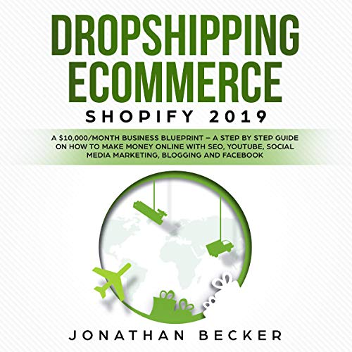 Dropshipping eCommerce Shopify 2019: A $10,000/Month Business Blueprint - A Step by Step Guide on How to Make Money Online with SEO, Youtube, Social Media Marketing, Blogging and Facebook by Jonathan Becker