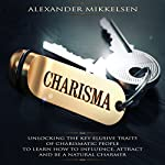 Charisma: Unlocking the Key Elusive Traits of Charismatic People to Learn How to Influence, Attract, and Be a Natural Charmer | Alexander Mikkelsen