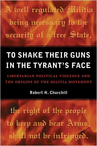 Read Online To Shake Their Guns in the Tyrant's Face: Libertarian Political Violence and the Origins of the Militia Movement pdf epub