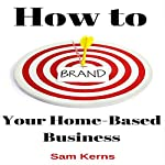How to Brand Your Home-Based Business: Work from Home Series, Book 4 | Sam Kerns