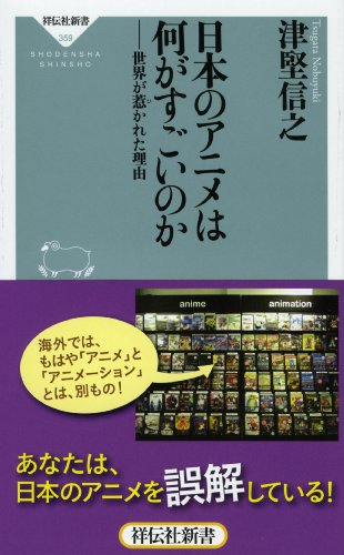 日本のアニメは何がすごいのか 世界が惹かれた理由(祥伝社新書) (祥伝社新書 359)