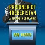 Prisoner of Trebekistan: A Decade in Jeopardy!   Bob Harris