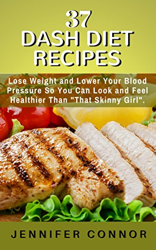 """37 DASH Diet Recipes: Lose Weight and Lower Your Blood Pressure  So You Can Look and Feel Healthier Than """"That Skinny Girl"""". by Jennifer Connor"""