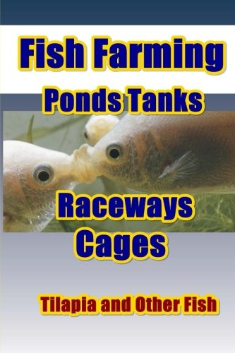 Fish Farming Ponds Tanks Raceways & Cages: For Tilapia and Other Fish (Tilapia Fish Farming) (Volume 1)