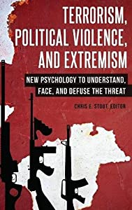 Terrorism, Political Violence, and Extremism: New Psychology to Understand, Face, and Defuse the Threat (Contemporary Psychology)