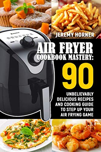 Air Fryer Cookbook Mastery: 90 Unbelievably Delicious Recipes and Cooking Guide to Step Up ...