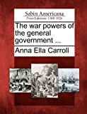 The War Powers of the General Government ..., Anna Ella Carroll, 1275631681