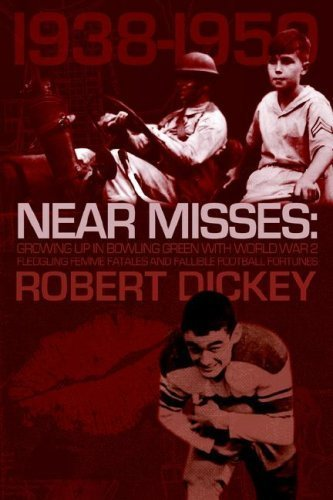 Read Online Near Misses: Growing Up in Bowling Green with World War II, Fledgling Femme Fatales and Fallible Football Fortunes by Robert Dickey (2006-09-19) pdf