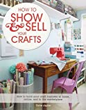 How to Show & Sell Your Crafts: How to Build Your Craft Business at Home, Online, and in the Marketp