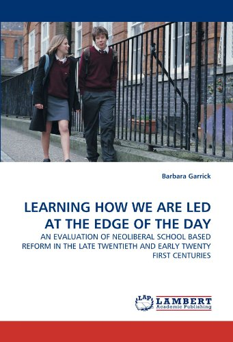 Scholarship HOW WE ARE LED AT THE EDGE OF THE DAY: AN EVALUATION OF NEOLIBERAL SCHOOL BASED REFORM IN THE LATE TWENTIETH AND EARLY TWENTY FIRST CENTURIES