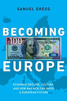 Becoming Europe: Economic Decline, Culture, and How America Can Avoid a European Future by [Gregg, Samuel]
