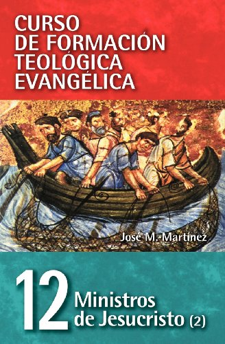 CFT 12 - Ministros de Jesucristo (2) (Curso de Formacion Teologica Evangelica) (Spanish Edition) [Jose Martinez] (Tapa Blanda)