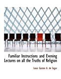 Familiar Instructions and Evening Lectures on All the Truths of Religion, Louis Gaston A. De Sacgur, 0554699516