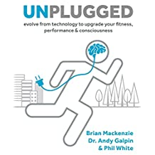 Unplugged: Evolve from Technology to Upgrade Your Fitness, Performance, & Consciousness