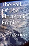 The Fall Of The Electronic Empire: The Pulse Effect