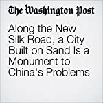 Along the New Silk Road, a City Built on Sand Is a Monument to China's Problems | Simon Denyer