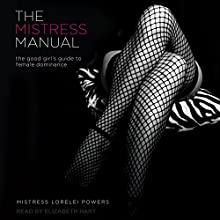 The Mistress Manual: The Good Girl's Guide to Female Dominance Audiobook by Mistress Lorelei Powers Narrated by Elizabeth Hart