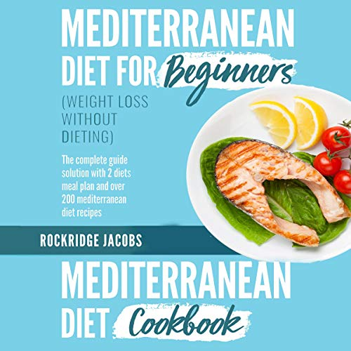 Mediterranean Diet (Weight Loss Without Dieting): This Book Includes: Diet for Beginners + Diet Cookbook the Complete Guide Solution with 2 Diets Meal Plan and Over 200 Recipes by Rockridge Jacobs
