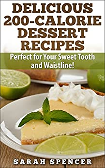 Delicious 200-Calorie Dessert Recipes: Perfect for Your Sweet Tooth and Waistline! by [Spencer, Sarah]