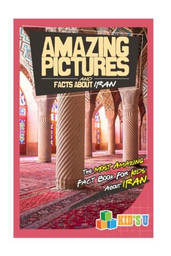 Amazing Pictures and  Facts About Iran: The Most Amazing Fact Book for Kids About Iran (Kid's U)