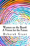 Women on the Board: a Vision for the Future, Deborah Grant, 1479183318
