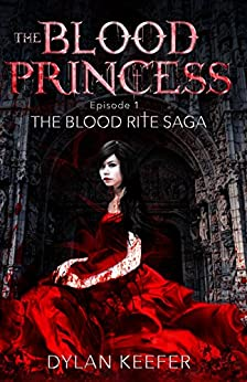 The Blood Princess: Episode One: A Vampire Dark Fantasy Novel (The Blood Rite Saga: Season One Book 1) by [Keefer, Dylan]