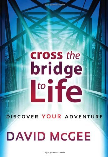 Cross The Bridge To Life: Discover Your Adventure by Pastor David Mcgee (2010-03-09)