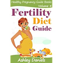 Fertility Diet Guide: The Complete Fertility Enhancing Foods, Diet and Nutrition Book (Healthy Pregnancy Guide Books 4)
