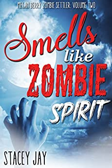 Smells Like Zombie Spirit (Megan Berry Zombie Settler Book 2) by [Jay, Stacey]
