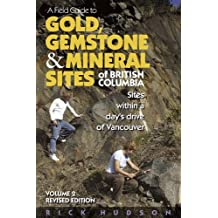 A Field Guide to Gold, Gemstone & Mineral Sites of British Columbia Vol. 2 Revised Edition: Sites within a Day's Drive of Vancouver