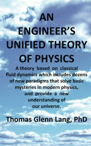 Read Online An Engineer's Unified Theory of Physics: A theory based on classical fluid dynamics which includes dozens of new paradigms that solve basic mysteries in modern physics. PDF