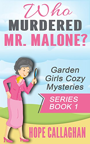 Who Murdered Mr. Malone? (Garden Girls Christian Cozy Mystery Series Book 1)
