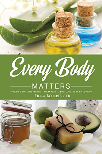 Every Body Matters: 40 Body & Skin Care Recipes - From Head to Toe; Love the Skin You're In!
