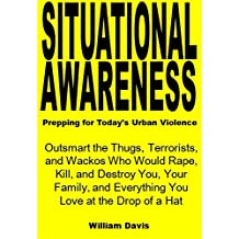 Situational Awareness-Prepping for Today's Urban Violence: Outsmart the Thugs, Terrorists, and Wackos Who Would Rape, Kill, and Destroy You, Your Family, and Everything You Love at the Drop of a Hat