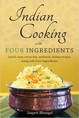 Book Indian Cooking with Four Ingredients: Quick, Easy, Every Day, Authentic Indian Recipes Using Only Four Ingredients