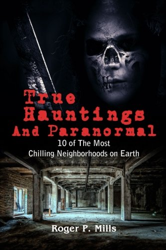 True Hauntings And Paranormal: 10 of The Most Chilling Neighborhoods On Earth (Scary Stories) (Volume - True Scary