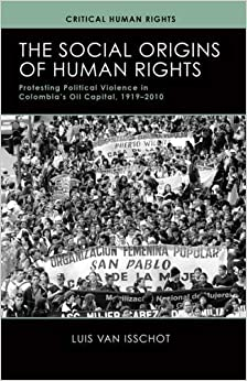 The Social Origins of Human Rights: Protesting Political Violence in Colombia's Oil Capital, 1919-2010 Critical Human Rights