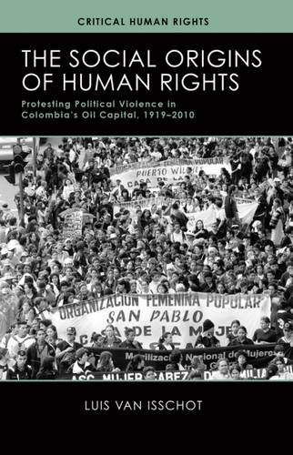 Download The Social Origins of Human Rights: Protesting Political Violence in Colombia's Oil Capital, 1919–2010 (Critical Human Rights) ebook