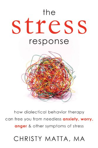 The Stress Response: How Dialectical Behavior Therapy Can Free You from Needless Anxiety, Worry, Anger, and Other Symptoms of (Symptoms Of Anxiety And Stress)