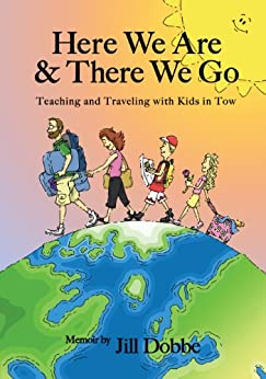 Here We Are & There We Go - Teaching and Traveling with Kids in Tow by [Dobbe, Jill]