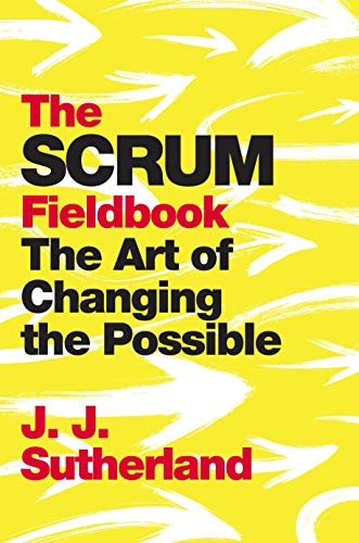 The Scrum Fieldbook: The Art of Changing the Possible