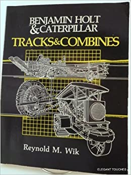 Benjamin Holt and Caterpillar: Tracks and Combines by Reynold M. Wik (1985-01-02)