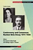 Controversy and Consensus : Nuclear Beta Decay, 1911-1934, Jensen, Carsten, 3034895690