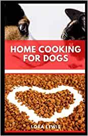 Home Cooking for Dogs: The Ultimate Nutritional Guide for Dogs Plus Tons Of Healthy Homemade Recipes