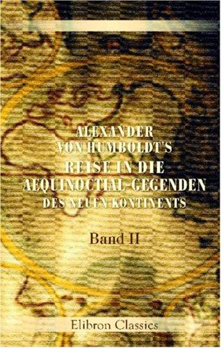 Alexander von Humboldt's Reise in die Aequinoctial-Gegenden des neuen Kontinents: Band II