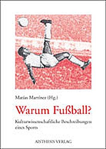 Warum Fussball?: Kulturwissenschaftliche Beschreibungen eines Sports