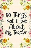 50 Things That I Love About my teacher: Fill in the blank book for teacher, teacher appreciation day notebook, teacher appreciation day gifts, end of year teacher gifts