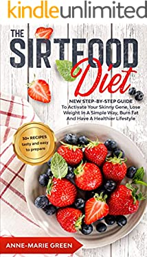 The Sirtfood Diet: New Step-By-Step Guide To Activate Your Skinny Gene, Lose Weight In A Simple Way, Burn Fat And Have A Healthier Lifestyle