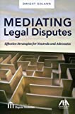 Mediating Legal Disputes: Effective Strategies for Neutrals and Advocates, Dwight Golann, 160442303X