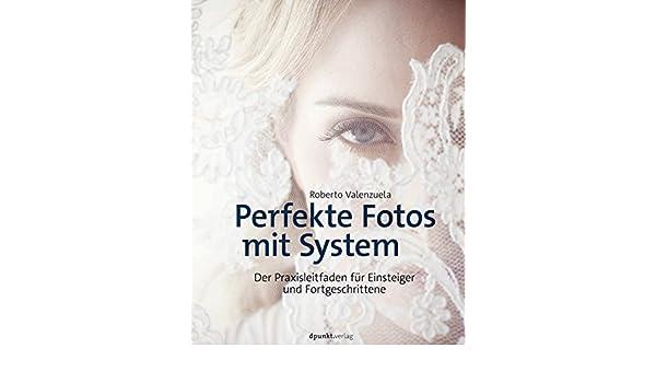 Perfekte Fotos mit System: Der Praxisleitfaden für Einsteiger und Fortgeschrittene (German Edition) eBook: Roberto Valenzuela: Amazon.es: Tienda Kindle